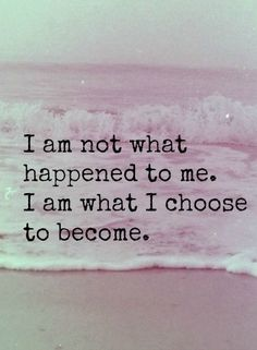 i am not what happened to me. i am what i choose to become. I find it annoying when people are surprised im not throwing myself a pity party because I had brain surgery. Life's not about dwelling on the negative