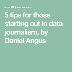5 tips for those starting out in data journalism, by Daniel Angus