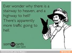 Ever wonder why there is a stairway to heaven and a highway to hell?   There's apparently more traffic going to hell.   LOL