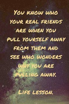 You know who your real friends are when you pull yourself away from them and see who wonders why you are pulling away.