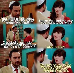 """""""Stop it, Nick! I'm tired of you being the only person who doesn't see how incredible you are"""" - Jess and Nick #NewGirl"""
