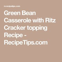 Green Bean Casserole with Ritz Cracker topping Recipe - RecipeTips.com