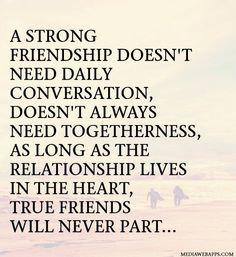 A strong friendship doesn't need daily conversation, doesn't always need togetherness, as long as the relationship lives in the heart, true friends will never part.