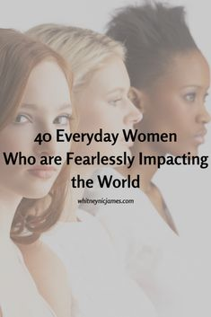 40 Everyday Women Who are Fearlessly Impacting the World