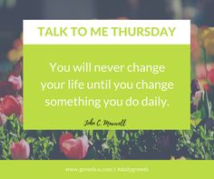 Talk To Me Thursday - You will never change your life until you change something you do daily.