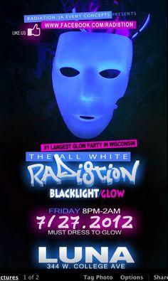 "RADI8TION ""ALL WHITE BLACKLIGHT/GLOW PARTY"" ★ "" #1 LARGEST GLOW PARTY IN WISCONSIN"" ★ FRIDAY JULY 27.2012★ @LUNA NIGHTCLUB APPLETON★    https://www.radi8tion.com  https://www.Jaeventconcepts.com"