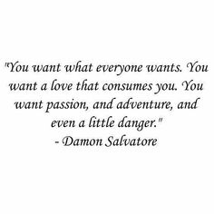 """""""You want what everyone wants. You want a love that consumes you. You want passion, and adventure, and even a little danger."""""""