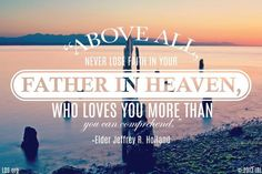 """""""Above all, never lose faith in your Father in Heaven, who loves you more than you can comprehend."""" -Elder Jeffrey R. Holland"""