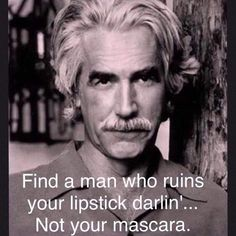 """Always loved Sam Elliott. """"Find a man who ruins your lipstick darlin'.not your mascara."""" Always loved Sam Elliott. Find a man who ruins your lipstick darlin'.not your mascara. Quotable Quotes, Wisdom Quotes, Me Quotes, Motivational Quotes, Funny Quotes, Inspirational Quotes, Jolie Phrase, Image Citation, Good Thoughts"""