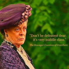"""Don't be defeatist dear; it's very middle class.""  The Dowager Countess of Grantham  #downtonabbey"
