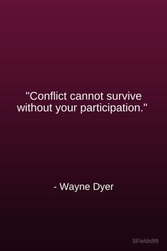 """""""Conflict cannot survive without your participation."""" -Wayne Dyer. #motivation #inspiration #growth #personal #development #newyear #newyou #truth #learning #affirmation #quote #sfields99"""