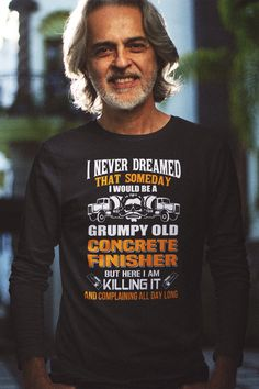 Concrete Shirt - Grumpy Old Concrete Finisher, Here I Am Killing It And Complaining All Day Long Click here for many other awesome designs https://teespring.com/stores/beetee-concretenation?utm_source=pin