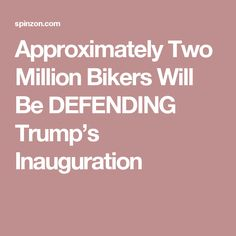 Approximately Two Million Bikers Will Be DEFENDING Trump's Inauguration
