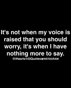 Thats so true, no-one listens when i raise my voice, but when quiet and had enough, everyone wants to know whats up WITH me!!!