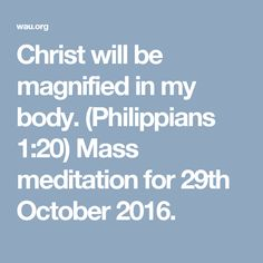 Christ will be magnified in my body. (Philippians 1:20) Mass meditation for 29th October 2016.