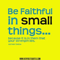 Mother Teresa Quotes, 'Be faithful in small things because it is in them that your strength lies.'
