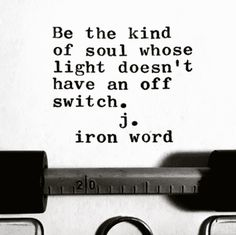 """""""Be the kind of soul whose light doesn't have an off switch."""" — J. Iron Word"""