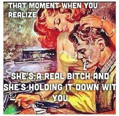 That Moment When You Realize She's A Real Bitch And She's Been Holding It Down Wit You. ♡Ṙ!dĘ╼óR╾D!Ê♡
