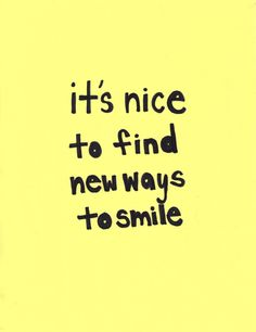 Find new ways to smile!!!