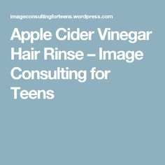 Apple Cider Vinegar Hair Rinse – Image Consulting for Teens