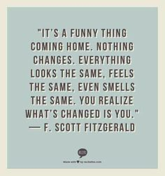 QT: It's a funny thing coming home. Nothing changes, everything looks the same, feels the same, even smells the same. You realise what's changed is you. #fitzgerald #funny #home #changes #feels #smells #Looks #changed #introvert #personality #inspiration #quotes