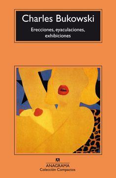 Charles Bukowski - Erecciones, eyaculaciones, exhibiciones