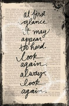 """At first glance it may appear too hard. Look again. Always look again."""