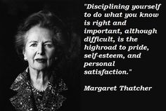 """""""Disciplining yourself to do what you know is right and important, although difficult, is the highroad to pride, self-esteem, and personal satisfaction."""" - Margaret Thatcher"""