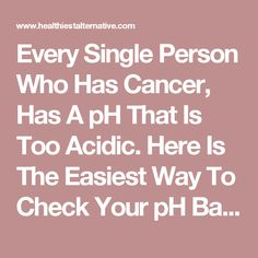 Every Single Person Who Has Cancer, Has A pH That Is Too Acidic. Here Is The Easiest Way To Check Your pH Balance - The Healthiest Alternative Esophageal Cancer, Lung Cancer, Breast Cancer, Natural Cancer Cures, Cancer Fighting Foods, Health And Nutrition, Health Tips, Alternative Health, Cancer Treatment
