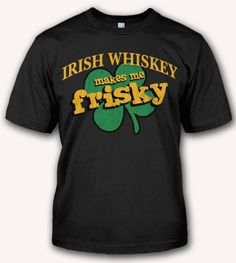 1000 images about funny st patrick 39 s day t shirts and for Irish whiskey makes me frisky t shirt