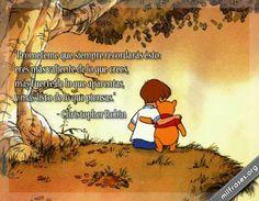 Prométeme que siempre recordarás ésto: eres más valiente de lo que crees, más fuerte de lo que aparentas, y más listo de lo que piensas - Christopher Robin