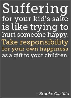 SUFFERING FOR YOUR KID'S SAKE IS LIKE TRYING TO HURT SOMEONE HAPPY. TAKE RESPONSIBILITY FOR YOUR OWN HAPPINESS AS A GIFT TO YOUR CHILDREN. divorce quotes