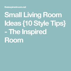Small Living Room Ideas {10 Style Tips} - The Inspired Room