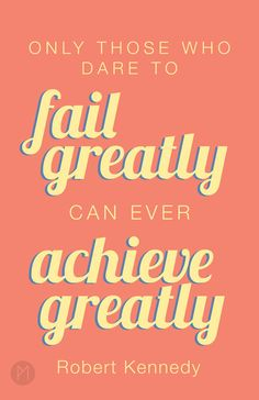 Only those who dare to fail greatly can ever achieve greatly. ~Robert Kennedy