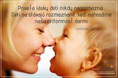 Priveľa lásky deti nikdy nerozmazná. Deti sa stanú rozmaznané, keď svoju prítomnosť nahradíme darmi. Motto, Powerful Words, Happy Kids, Let It Be, Education, Quotes, Books, Qoutes, Livros