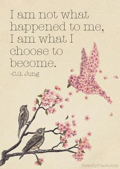 Quote on abuse: I am not what happened to me, I am what I choose to become. www.HealthyPlace.com
