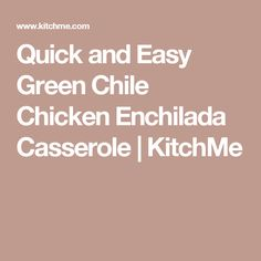 Quick and Easy Green Chile Chicken Enchilada Casserole | KitchMe