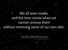 A quote by André Berthiaume, and so beautifully put. Masks are tricky business, and soon the layers start to peel away like an onion.