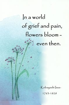 In a world of grief and pain, flowers bloom, even then. Zen Quotes, Poetry Quotes, Words Quotes, Life Quotes, Inspirational Quotes, Qoutes, Sayings, Japanese Poem, Japanese Haiku