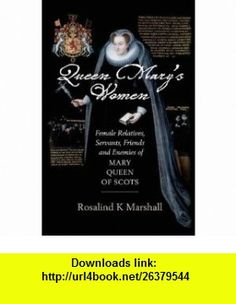 Queen Marys Women Female Friends, Family, Servants and Enemies of Mary, Queen of Scots (9780859766678) Rosalind K. Marshall , ISBN-10: 0859766675  , ISBN-13: 978-0859766678 ,  , tutorials , pdf , ebook , torrent , downloads , rapidshare , filesonic , hotfile , megaupload , fileserve