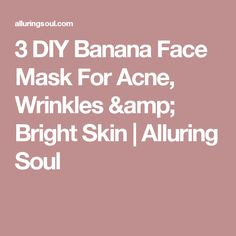 3 DIY Banana Face Mask For Acne, Wrinkles & Bright Skin | Alluring Soul