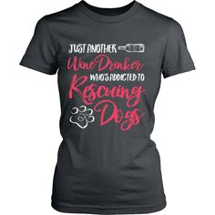 Just Another Wine Drinker Who's Addicted to Rescuing Dogs Tee  Because who doesn't love curling up with a crisp glass of wine and the love of a #RescueDog  Available at www.mypupboutique.com for $29.94  Also available in Men's and Women's Tees & Hoodies