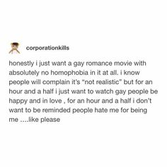 I want this and I want for all the homophobic people to keep their mouths shut and not be homophobic for once cause this movie wouldn't be for them Lgbt Memes, Faith In Humanity, Transgender, In This World, Equality, Lesbian, Feelings, Writing Tips, Saga