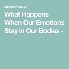 What Happens When Our Emotions Stay in Our Bodies -