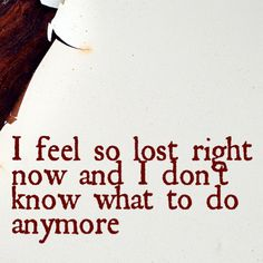 """""""I feel so lost right now and I don't know what to do anymore"""""""