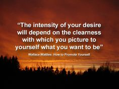 The intensity of your desire will depend on the clearness with which you picture to yourself what you want to be. ~ Wallace Wattles #quote