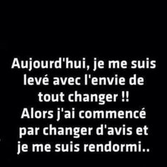 Aujourd'hui, je me suis levé avec l'envie de tout changer ! Today I woke up with the urge to change everything ! Then I started to change my mind and I went back to sleep Best Quotes, Funny Quotes, Words Quotes, Sayings, French Quotes, Some Words, Picture Quotes, Sentences, Decir No