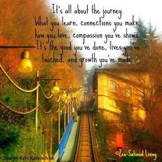 Its all about the journey. What you learn, connections you make, how you love, compassion youve shown. Its the good youve done, lives youve touched. and growth youve made. | Share Inspire Quotes - Love Quotes | Funny Quotes | Quotes about Life | Motivational Quotes