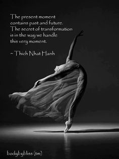 The present moment contains past and future. The secret of transformation is in the way we handle this very moment/ -Thich Nhat Hanh Dance Quotes, Yoga Quotes, Me Quotes, Qoutes, Thich Nhat Hanh, Great Quotes, Quotes To Live By, Inspirational Quotes, New Age