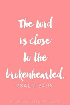 The Lord is close to the brokenhearted.